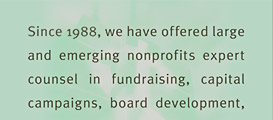 Mission Statement: Since 1988, we have offered large and emerging nonprofits expert councel in fundraising, capital campaigns, board development, strategic planning and executive search. Our services, trainings and publications provide nonprofits with the means to pursue funds aggressively and operate successfully.